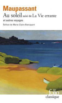 Au soleil / La Vie errante et autres voyages (édition enrichie) | Maupassant, Guy de (1850-1893). Auteur