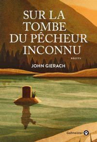 Sur la tombe du pêcheur inconnu | Gierach, John (1946-....). Auteur