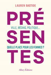 Présentes - Ville, médias, politique... Quelle place pour les femmes ? | Bastide, Lauren (1980-....). Auteur