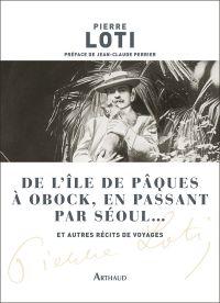 De l'île de Pâques à Obock, en passant par Séoul... et autres récits de voyages | Loti, Pierre. Auteur