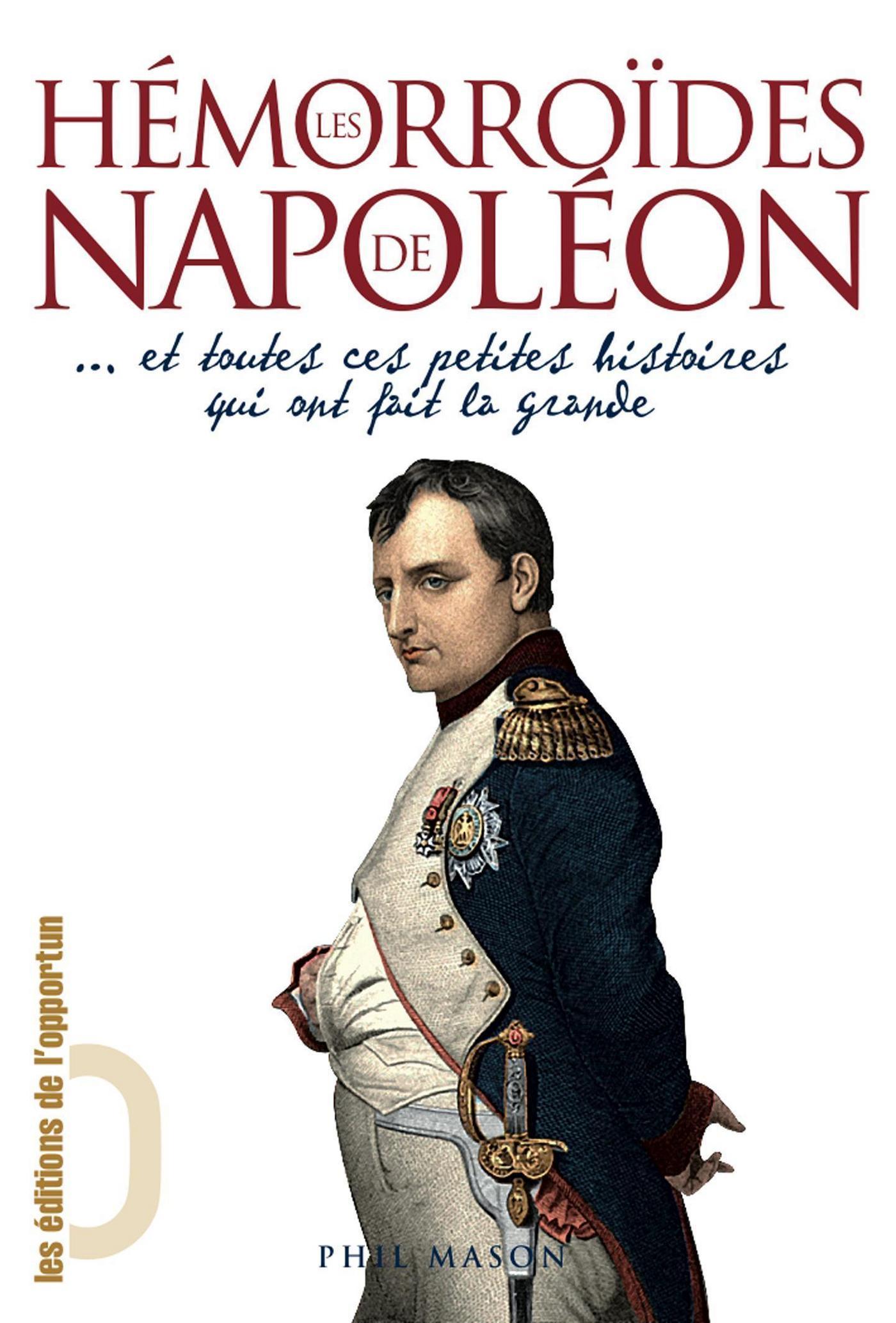 Les hémorroïdes de Napoléon - et toutes ces petites histoires qui ont fait la grande