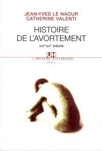 Histoire de l'avortement (XIXe-XXe siècle) | Le Naour, Jean-Yves (1972-....). Auteur