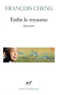 Enfin le royaume. Quatrains | Cheng, François (1929-....). Auteur