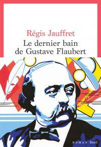 Le Dernier Bain de Gustave Flaubert | Jauffret, Régis. Auteur