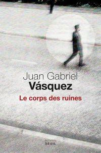 Le corps des ruines | Vásquez, Juan Gabriel