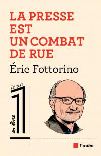 La presse est un combat de rue | FOTTORINO, Eric. Auteur