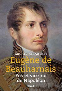 Eugène de Beauharnais. Fils et vice-roi de Napoléon | Kerautret, Michel (1949-....). Auteur