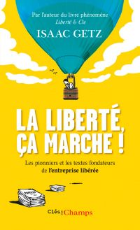 La liberté, ça marche ! : l'entreprise libérée : les textes qui l'ont inspirée, les pionniers qui l'ont bâtie