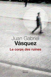 Le corps des ruines | Vásquez, Juan Gabriel. Auteur