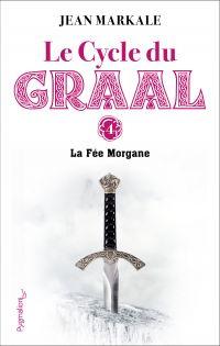 Le cycle du Graal. Volume 4, La Fée Morgane
