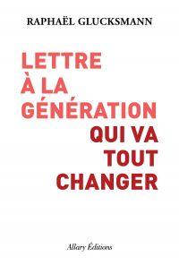 Lettre à la génération qui va tout changer | Glucksmann, Raphael. Auteur