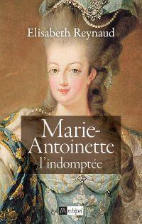 Marie-Antoinette - L'indomptée | Reynaud, Elisabeth. Auteur