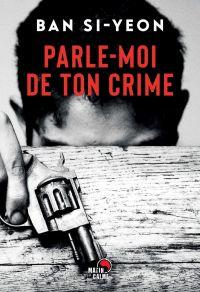 Parle-moi de ton crime | Ban, Si-Yeon (1983-....). Auteur