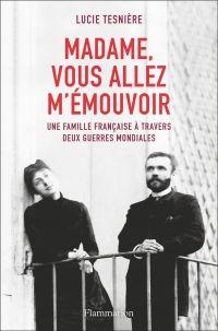 Madame, vous allez m'émouvoir : une famille française à travers deux guerres mondiales