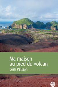 Ma maison au pied du volcan | Gisli Palsson (1949-....). Auteur