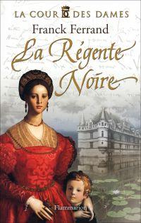 La Cour des Dames (Tome 1) - La Régente noire | Ferrand, Franck (1967-....). Auteur