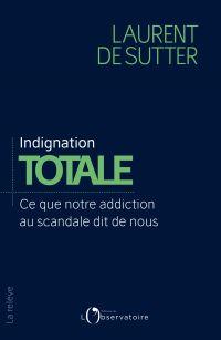 Indignation totale. Ce que notre addiction au scandale dit de nous | De Sutter, Laurent (1977-....). Auteur