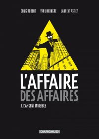 L'affaire des affaires - Tome 1 - L'argent Invisible | Robert, Denis (1958-....). Auteur