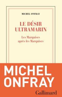 Le désir ultramarin. Les Marquises après les Marquises | Onfray, Michel. Auteur
