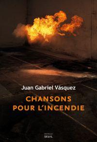 Chansons pour l'incendie | Vasquez, Juan Gabriel (1973-....). Auteur