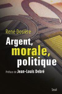 Argent, morale, politique | Dosière, René (1941-....). Auteur