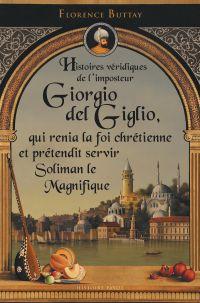 Histoires véridiques de l'imposteur Giorgio del Giglio, qui renia la foi chrétienne et prétendit servir Soliman le Magnifique | Buttay, Florence (1974-....). Auteur