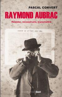 Raymond Aubrac. Résister, reconstruire, transmettre