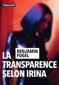 La transparence selon Irina | Fogel, Benjamin (1981-....). Auteur