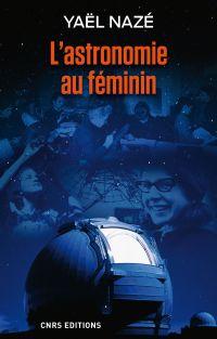 Astronomie au féminin (L') | Nazé, Yaël (1976-....). Auteur