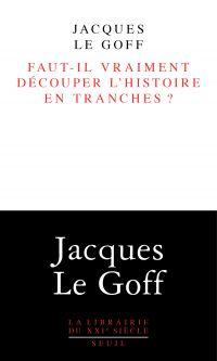 Faut-il vraiment découper l'histoire en tranches ? | Le Goff, Jacques (1924-2014). Auteur