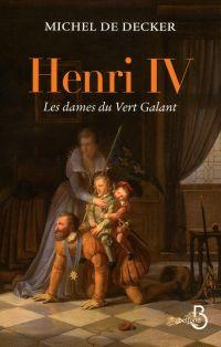 Henri IV, les dames du Vert Galant | Decker, Michel de (1948-2019). Auteur