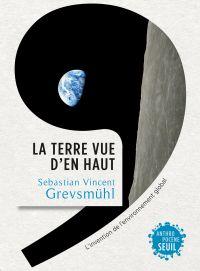 La Terre vue d'en haut. L'Invention de l'environnement global | Grevsmühl, Sebastian Vincent. Auteur
