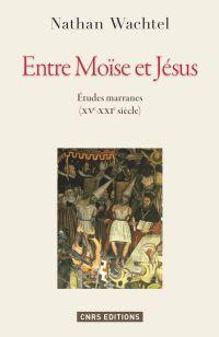 Entre Moïse et Jésus. Etudes marranes XVe - XXe siècles