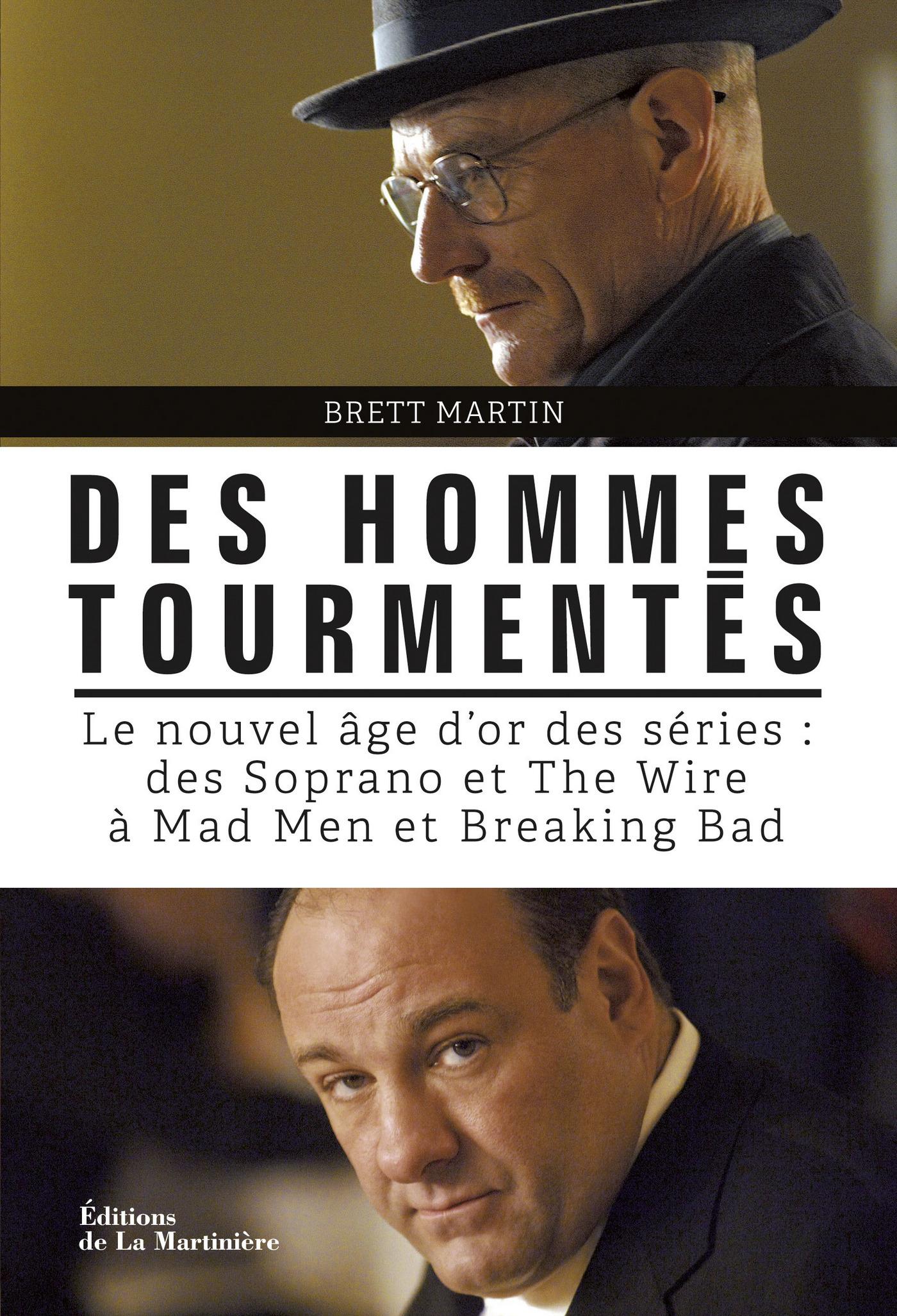 Des hommes tourmentés. Le nouvel âge d'or des séries : Des Soprano et The Wire à Mad Men et Breaking | Martin, Brett