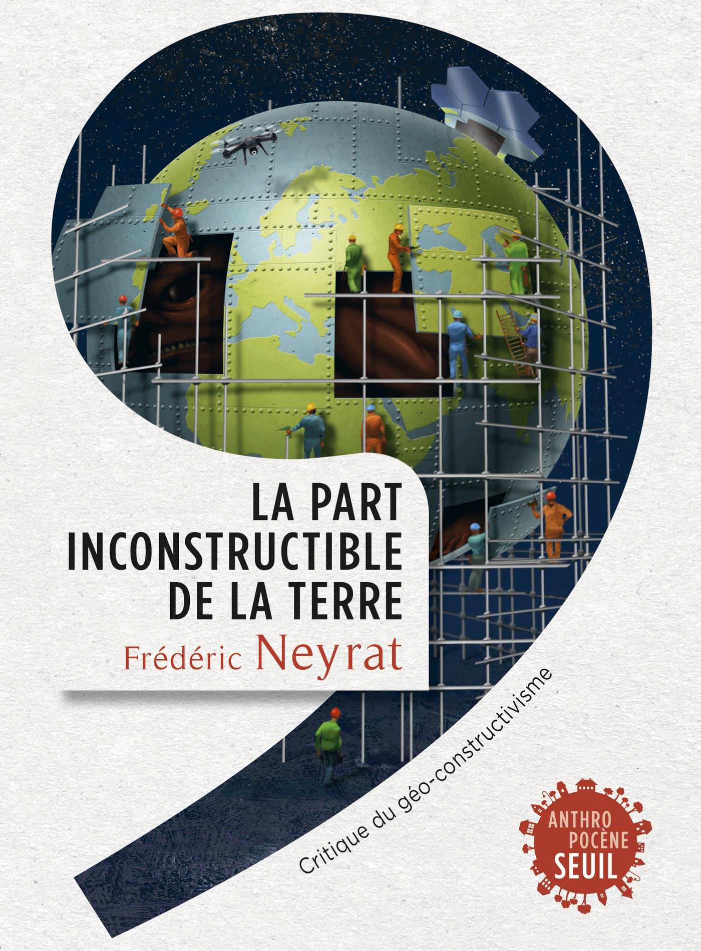 La Part inconstructible de la Terre. Critique du géo-constructivisme | Neyrat, Frédéric