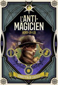 L'Anti-Magicien (Tome 6) - Hors-la-loi | De Castell, Sebastien