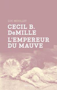 Cecil B. DeMille, l'empereur du mauve | Moullet, Luc (1937-....). Auteur