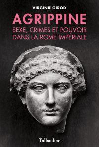Agrippine - Sexe, crimes et pouvoir dans la Rome Impériale | Girod, Virginie (1983-....). Auteur