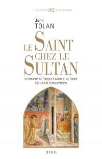 Le Saint chez le Sultan. La rencontre de François d'Assise et de l'Islam. Huit siècles d'interprétat