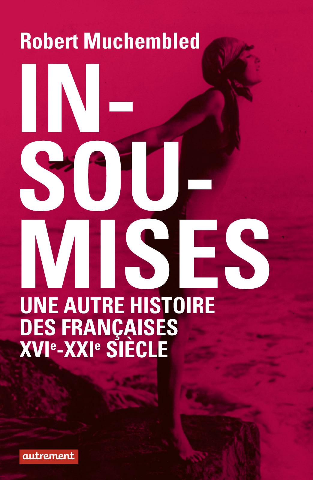 Insoumises, UNE AUTRE HISTOIRE DES FRANÇAISES, XVIÈME- XXIÈME SIÈCLE