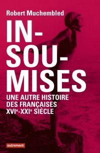 Insoumises : une autre histoire des Françaises, XVIe-XXIe siècle