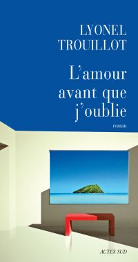 L'amour avant que j'oublie | Trouillot, Lyonel
