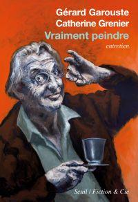 Vraiment peindre | Garouste, Gérard (1946-....). Personne interviewée