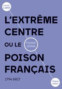L'extrême centre ou le poison français | Serna, Pierre (1963-....). Auteur