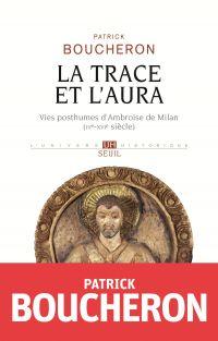 La Trace et l'aura - Vies posthumes d'Ambroise de Milan (IVe-XVIe siècle) | Boucheron, Patrick. Auteur