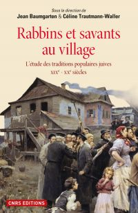 Rabbins et savants au village. L'étude des traditions juives XIXe - XXe siècles