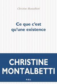 Ce que c'est qu'une existence | Montalbetti, Christine. Auteur