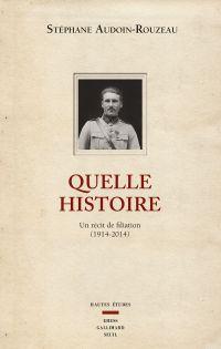 Quelle histoire. Un récit de filiation (1914-2014) | Audoin-Rouzeau, Stéphane. Auteur