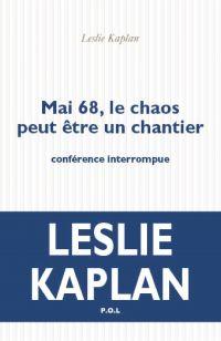 Mai 68, le chaos peut être un chantier. Conférence interrompue | Kaplan, Leslie. Auteur