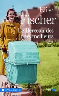 Le Berceau des jours meilleurs | FISCHER, Elise. Auteur